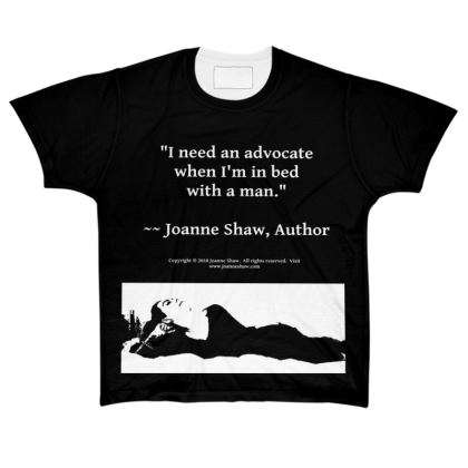 """Lady's Quote """"I need an advocate when I""""m in bed with a man.""""  ~~ Joanne Shaw, Author.  All Over Print T Shirt.  Copyright © 2018 Joanne Shaw.  All rights reserved."""